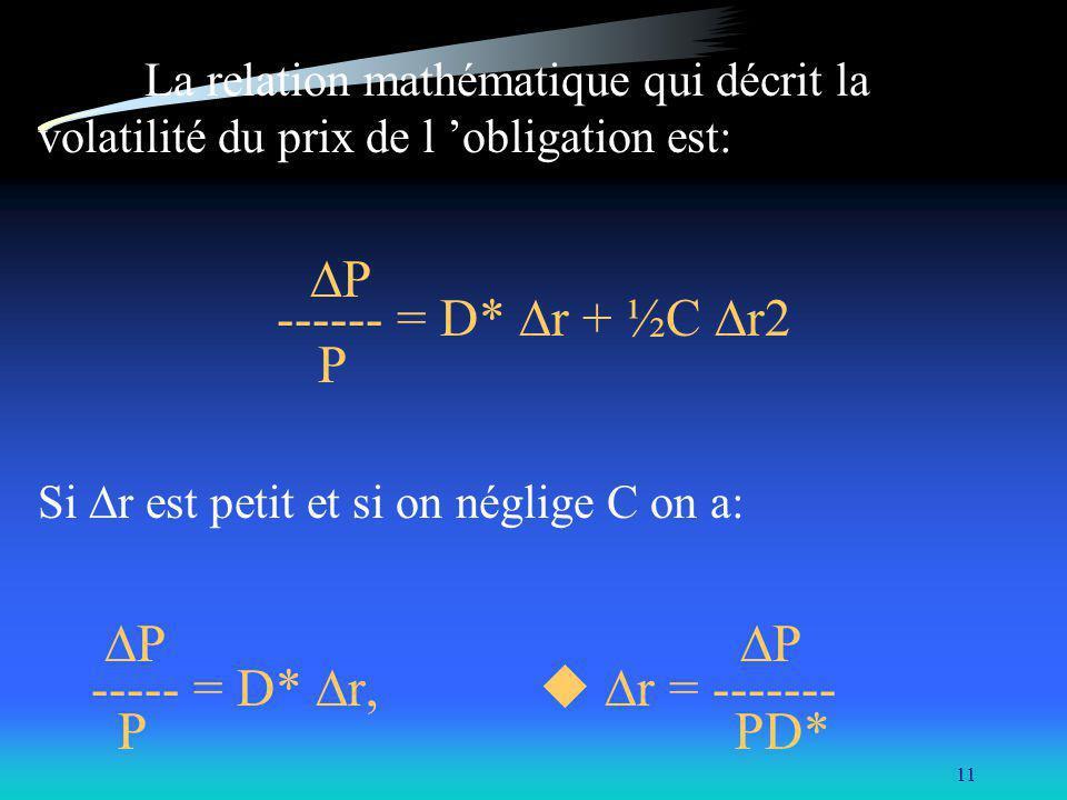 11 La relation mathématique qui décrit la volatilité du prix de l obligation est: P ------ = D* r + ½C r2 P Si r est petit et si on néglige C on a: P