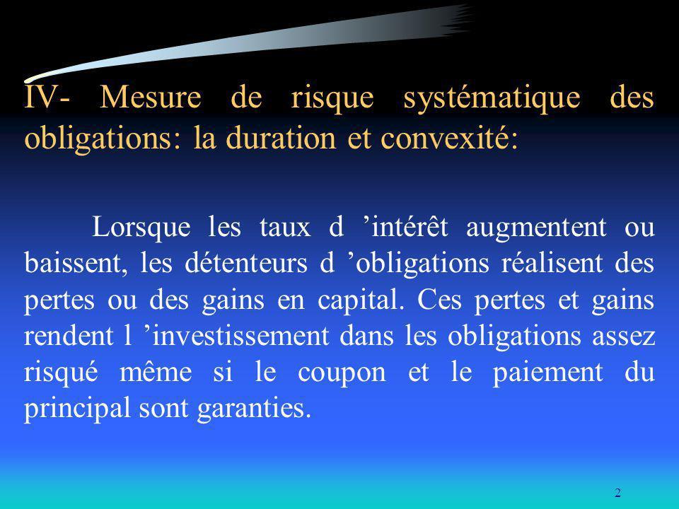 2 IV- Mesure de risque systématique des obligations: la duration et convexité: Lorsque les taux d intérêt augmentent ou baissent, les détenteurs d obl