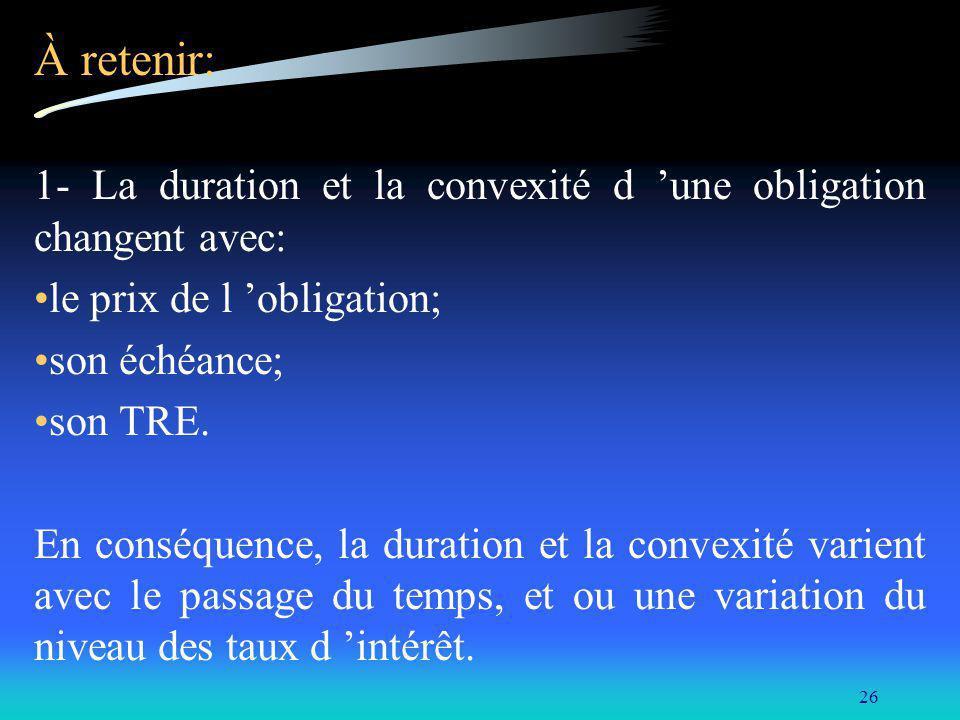 26 À retenir: 1- La duration et la convexité d une obligation changent avec: le prix de l obligation; son échéance; son TRE. En conséquence, la durati