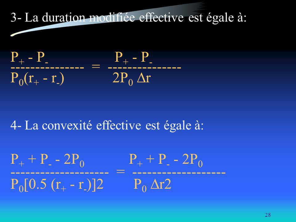 28 3- La duration modifiée effective est égale à: P + - P - --------------- = --------------- P 0 (r + - r - ) 2P 0 r 4- La convexité effective est égale à: P + + P - - 2P 0 -------------------- = ------------------- P 0 [0.5 (r + - r - )]2 P 0 r2