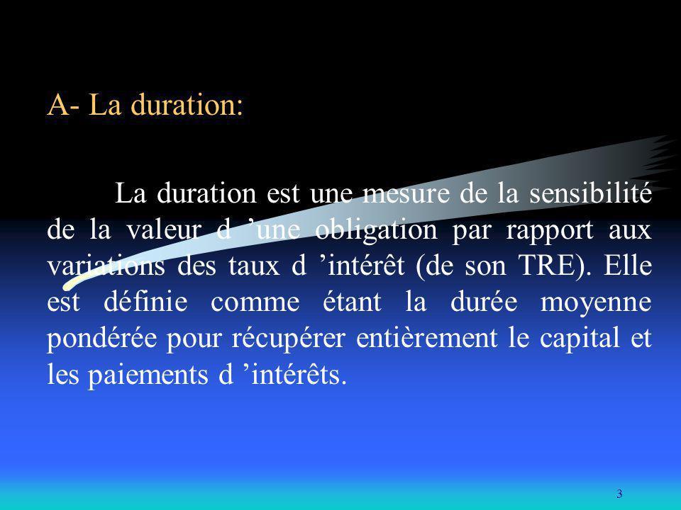 3 A- La duration: La duration est une mesure de la sensibilité de la valeur d une obligation par rapport aux variations des taux d intérêt (de son TRE