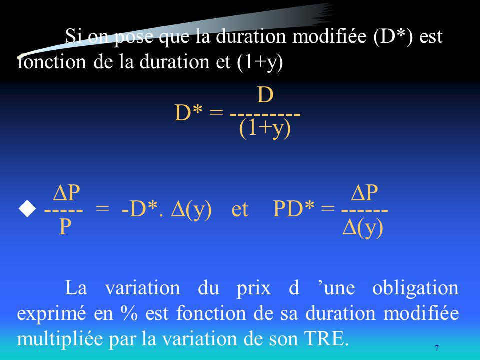 7 Si on pose que la duration modifiée (D*) est fonction de la duration et (1+y) D D* = --------- (1+y) P P ----- = -D*. (y) et PD* = ------ P (y) La v