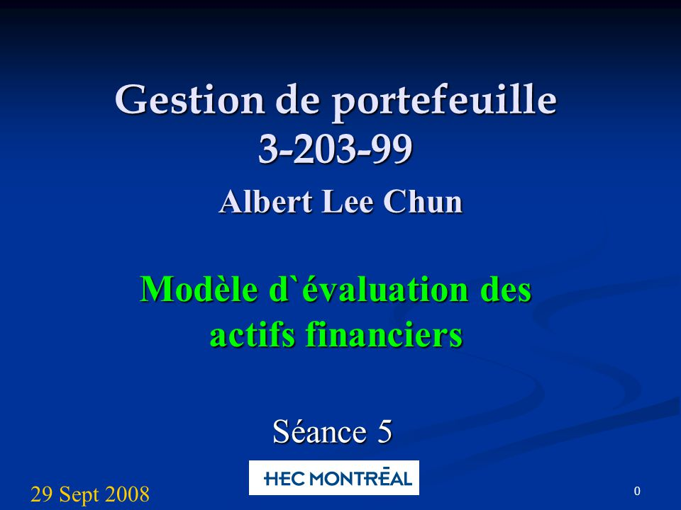 0 Gestion de portefeuille 3-203-99 Albert Lee Chun Modèle d`évaluation des actifs financiers Séance 5 29 Sept 2008