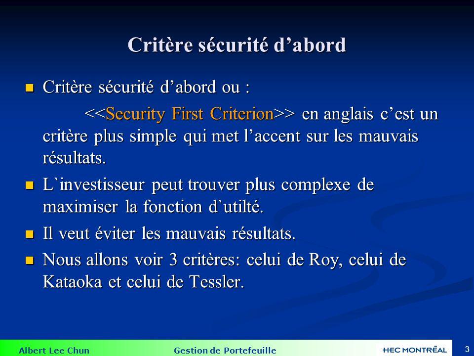 Albert Lee Chun Gestion de Portefeuille 3 Critère sécurité dabord Critère sécurité dabord ou : Critère sécurité dabord ou : > en anglais cest un critère plus simple qui met laccent sur les mauvais résultats.