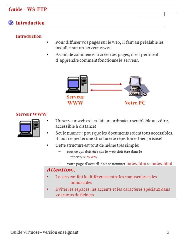 Guide Virtuose - version enseignant4 Guide - WS-FTP Avant de commencer: – créez un répertoire www sur votre ordinateur Ensuite: – créez un sous-répertoire pour chaque cours Il est maintenant temps de rassembler tout votre matériel dans le dernier sous-répertoire créé.