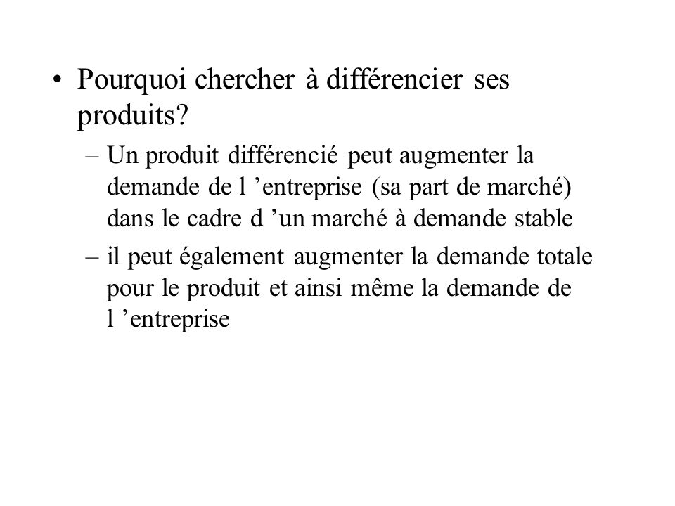 Pourquoi chercher à différencier ses produits? –Un produit différencié peut augmenter la demande de l entreprise (sa part de marché) dans le cadre d u