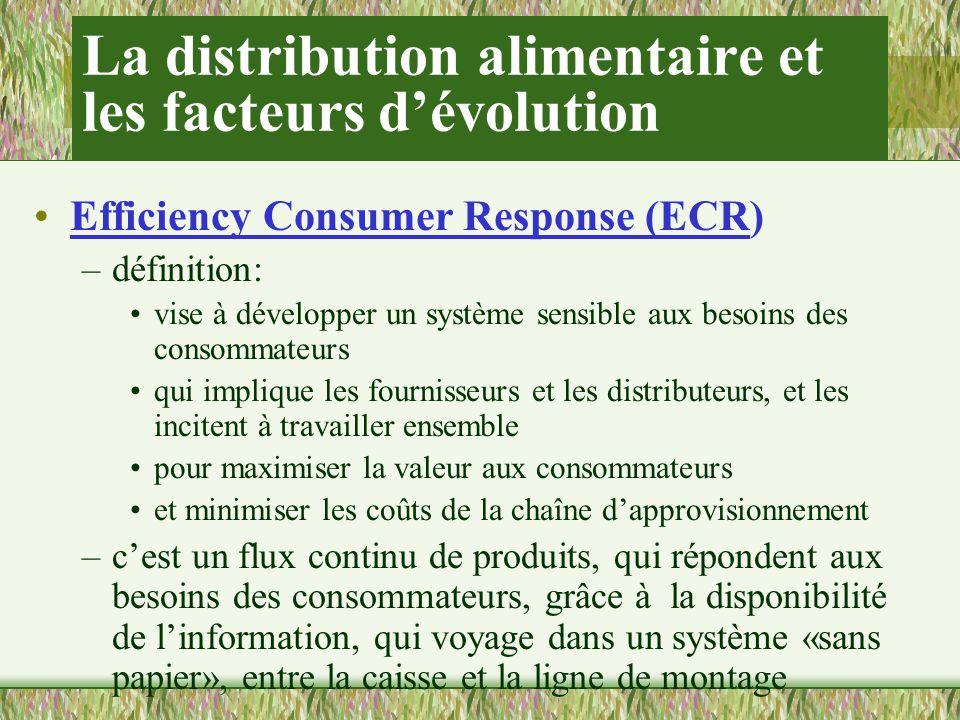 La distribution alimentaire et les facteurs dévolution Efficiency Consumer Response (ECR) –définition: vise à développer un système sensible aux besoins des consommateurs qui implique les fournisseurs et les distributeurs, et les incitent à travailler ensemble pour maximiser la valeur aux consommateurs et minimiser les coûts de la chaîne dapprovisionnement –cest un flux continu de produits, qui répondent aux besoins des consommateurs, grâce à la disponibilité de linformation, qui voyage dans un système «sans papier», entre la caisse et la ligne de montage