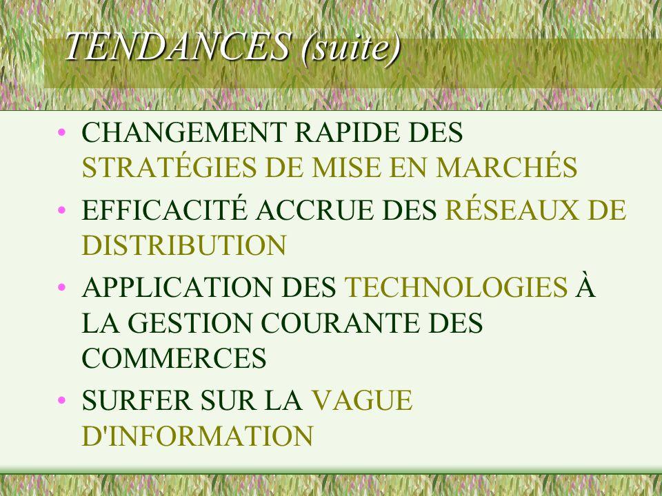 TENDANCES (suite) CHANGEMENT RAPIDE DES STRATÉGIES DE MISE EN MARCHÉS EFFICACITÉ ACCRUE DES RÉSEAUX DE DISTRIBUTION APPLICATION DES TECHNOLOGIES À LA GESTION COURANTE DES COMMERCES SURFER SUR LA VAGUE D INFORMATION