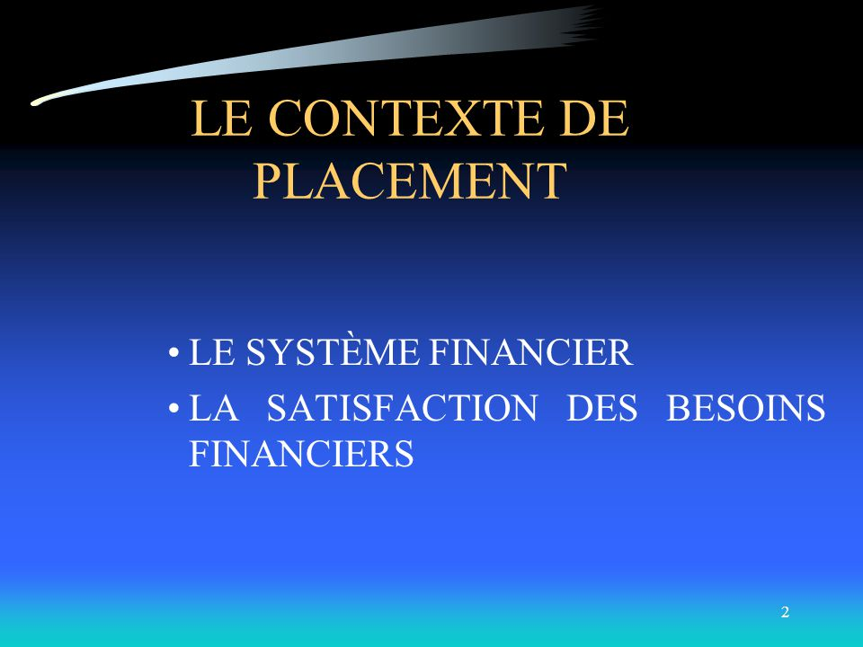 2 LE CONTEXTE DE PLACEMENT LE SYSTÈME FINANCIER LA SATISFACTION DES BESOINS FINANCIERS