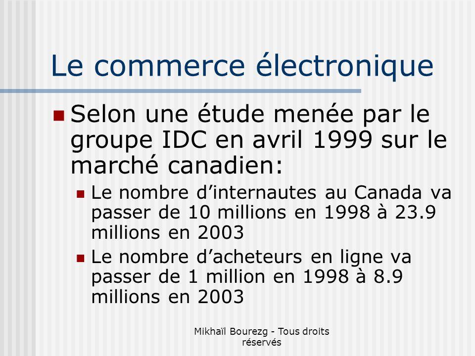 Mikhaïl Bourezg - Tous droits réservés Selon une étude menée par le groupe IDC en avril 1999 sur le marché canadien: Le nombre dinternautes au Canada va passer de 10 millions en 1998 à 23.9 millions en 2003 Le nombre dacheteurs en ligne va passer de 1 million en 1998 à 8.9 millions en 2003 Le commerce électronique