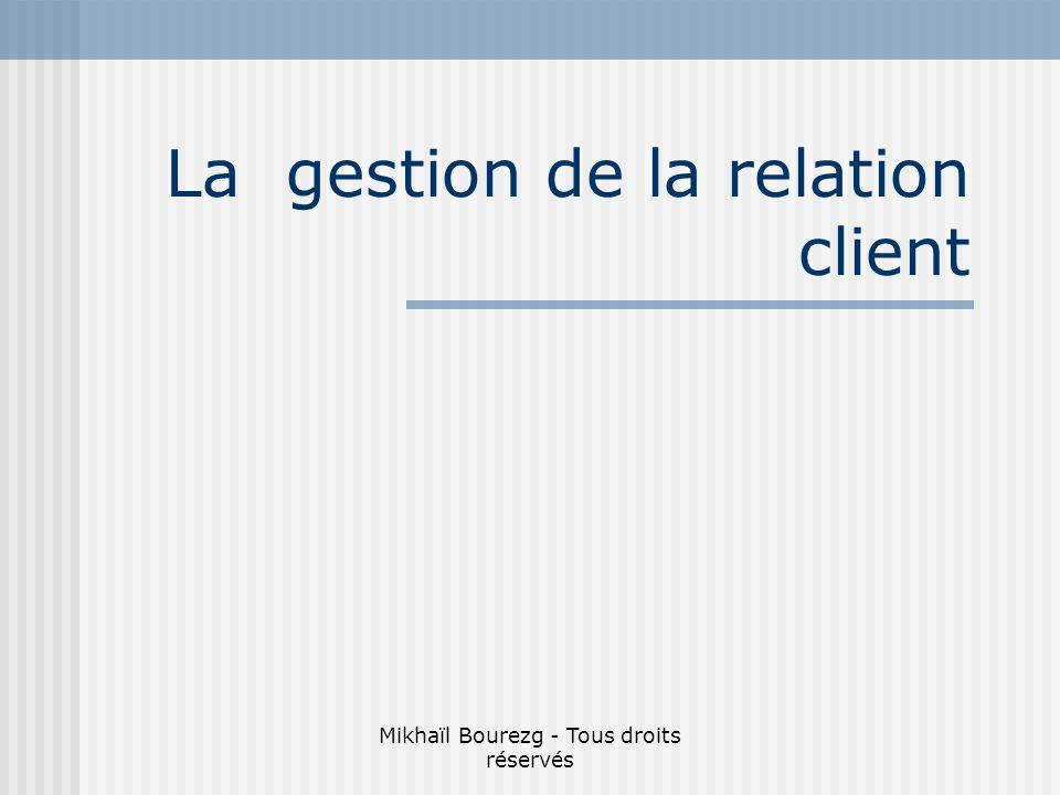 Mikhaïl Bourezg - Tous droits réservés La gestion de la relation client
