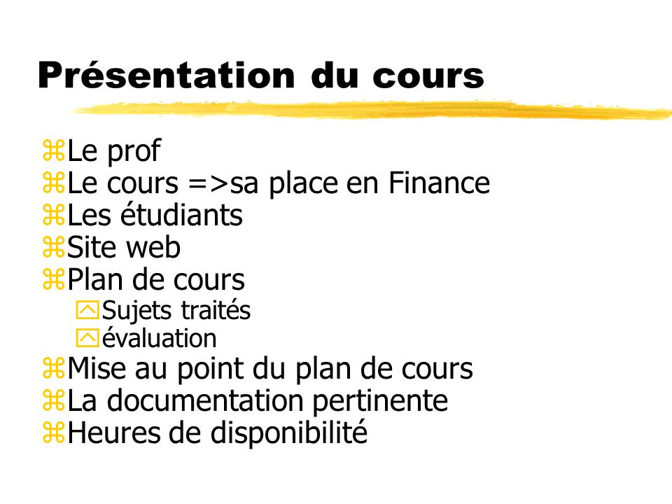 Présentation du cours zLe prof zLe cours =>sa place en Finance zLes étudiants zSite web zPlan de cours ySujets traités yévaluation zMise au point du plan de cours zLa documentation pertinente zHeures de disponibilité