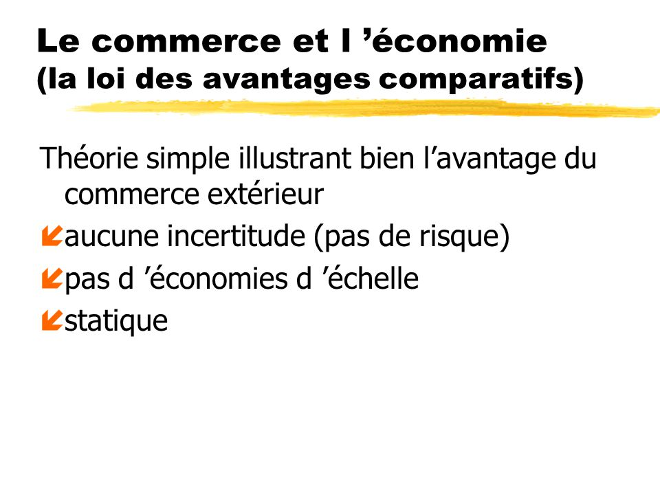 Le commerce et l économie (la loi des avantages comparatifs) Théorie simple illustrant bien lavantage du commerce extérieur íaucune incertitude (pas de risque) ípas d économies d échelle ístatique