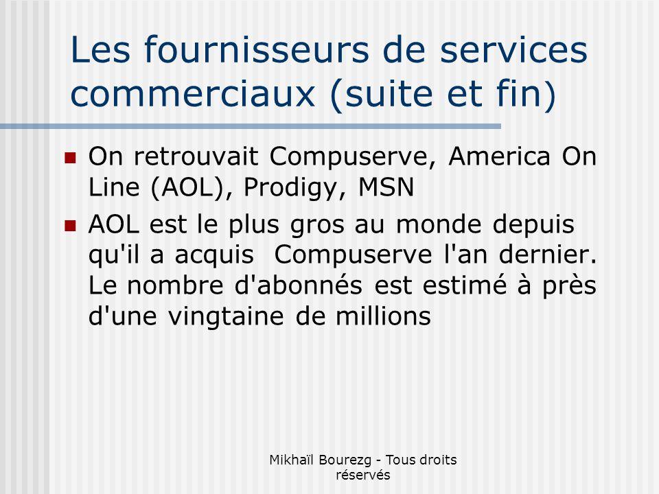 Mikhaïl Bourezg - Tous droits réservés Les fournisseurs de services commerciaux (suite et fin ) On retrouvait Compuserve, America On Line (AOL), Prodigy, MSN AOL est le plus gros au monde depuis qu il a acquis Compuserve l an dernier.