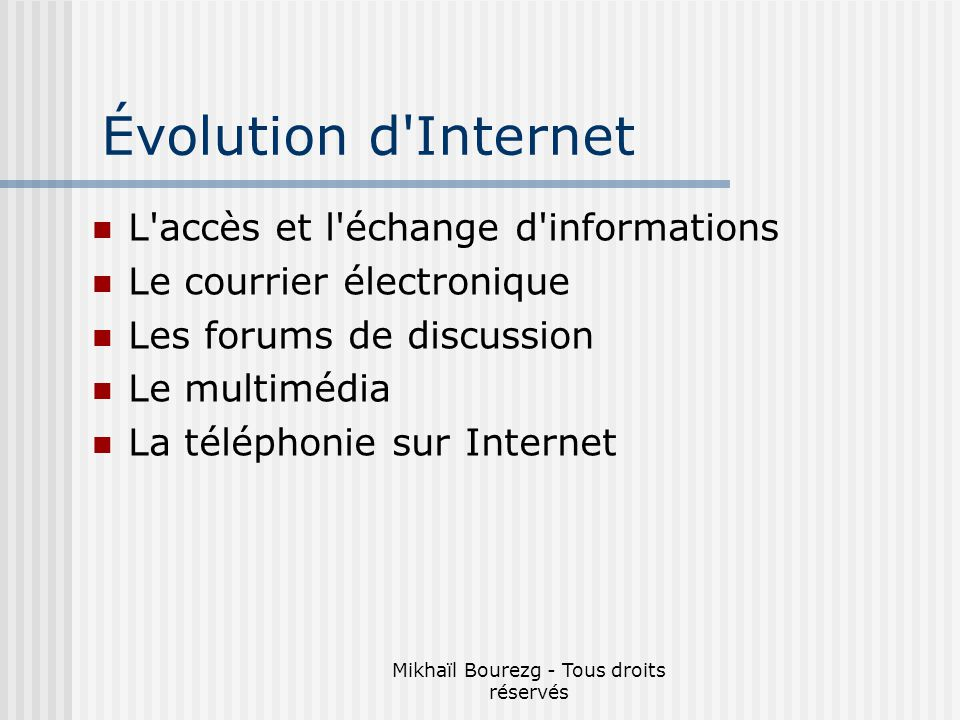 Mikhaïl Bourezg - Tous droits réservés Évolution d Internet L accès et l échange d informations Le courrier électronique Les forums de discussion Le multimédia La téléphonie sur Internet