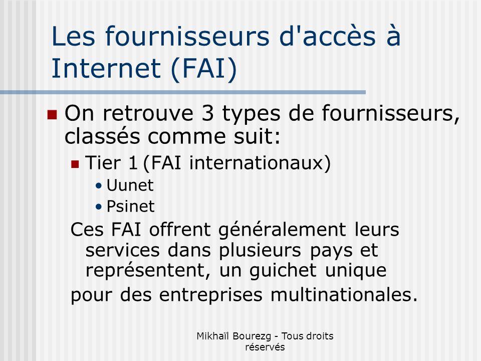 Mikhaïl Bourezg - Tous droits réservés Les fournisseurs d accès à Internet (FAI) On retrouve 3 types de fournisseurs, classés comme suit: Tier 1(FAI internationaux) Uunet Psinet Ces FAI offrent généralement leurs services dans plusieurs pays et représentent, un guichet unique pour des entreprises multinationales.