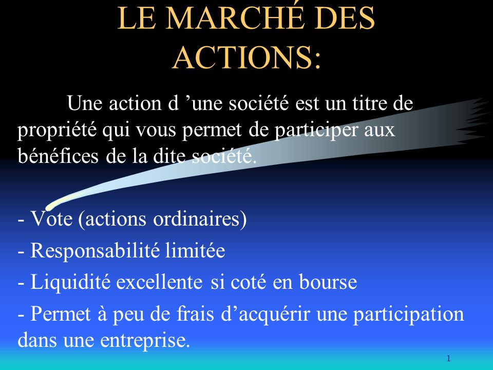 1 LE MARCHÉ DES ACTIONS: Une action d une société est un titre de propriété qui vous permet de participer aux bénéfices de la dite société.