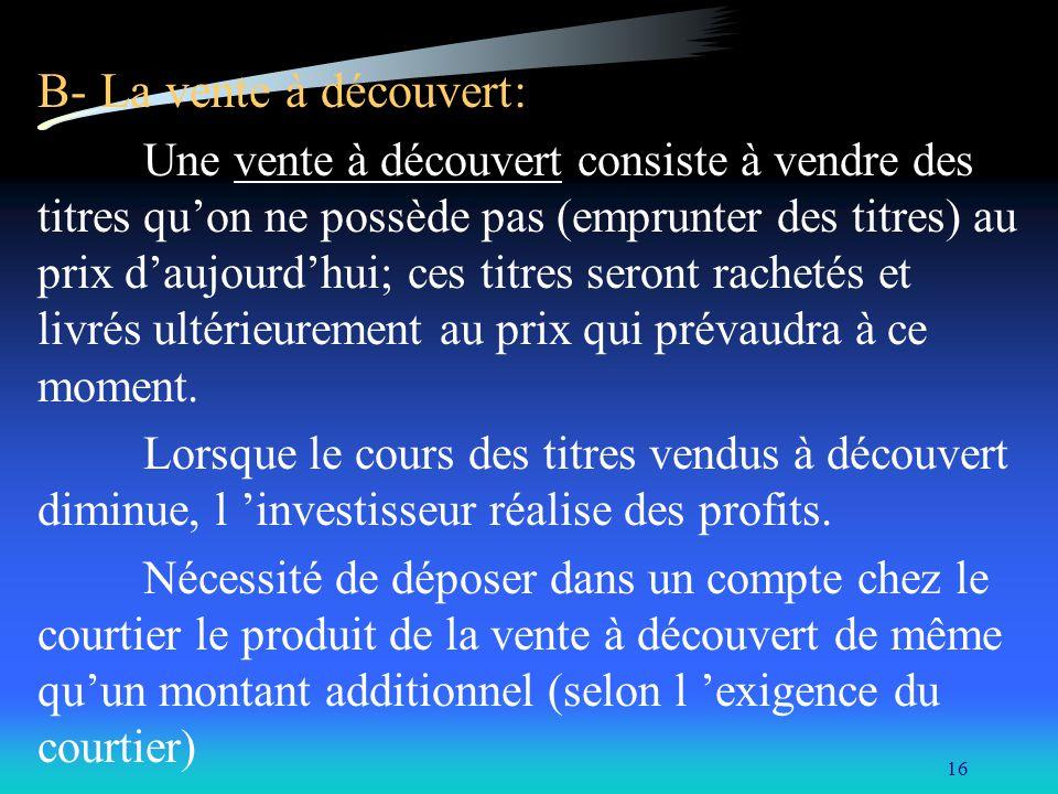 16 B- La vente à découvert: Une vente à découvert consiste à vendre des titres quon ne possède pas (emprunter des titres) au prix daujourdhui; ces titres seront rachetés et livrés ultérieurement au prix qui prévaudra à ce moment.