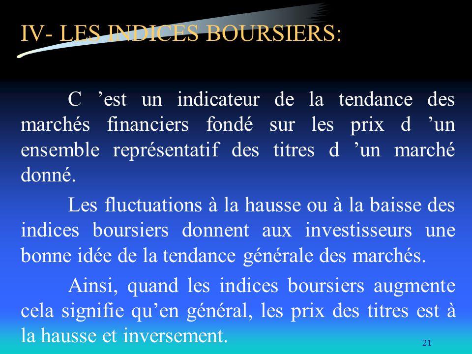 21 IV- LES INDICES BOURSIERS: C est un indicateur de la tendance des marchés financiers fondé sur les prix d un ensemble représentatif des titres d un marché donné.
