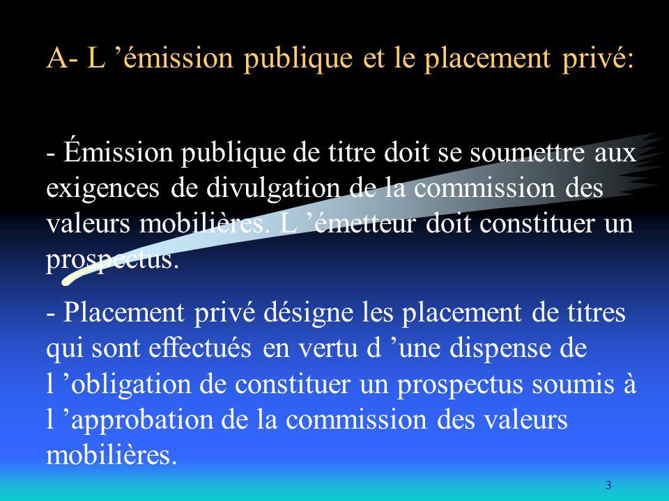 3 A- L émission publique et le placement privé: - Émission publique de titre doit se soumettre aux exigences de divulgation de la commission des valeurs mobilières.
