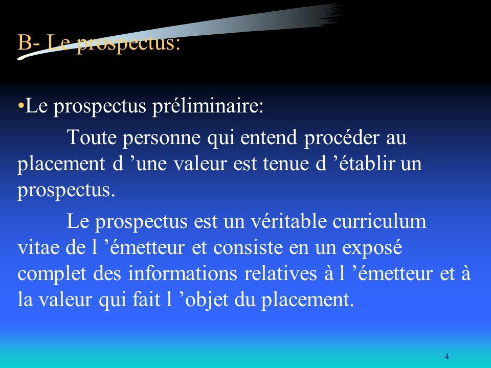 4 B- Le prospectus: Le prospectus préliminaire: Toute personne qui entend procéder au placement d une valeur est tenue d établir un prospectus.