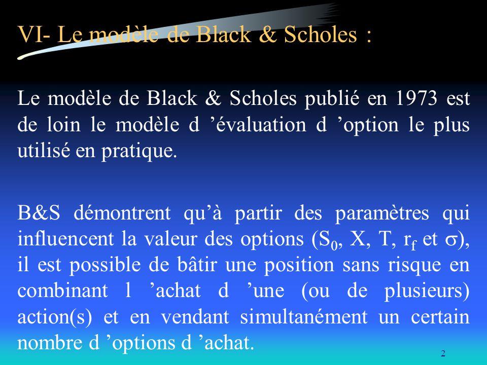 2 VI- Le modèle de Black & Scholes : Le modèle de Black & Scholes publié en 1973 est de loin le modèle d évaluation d option le plus utilisé en pratiq