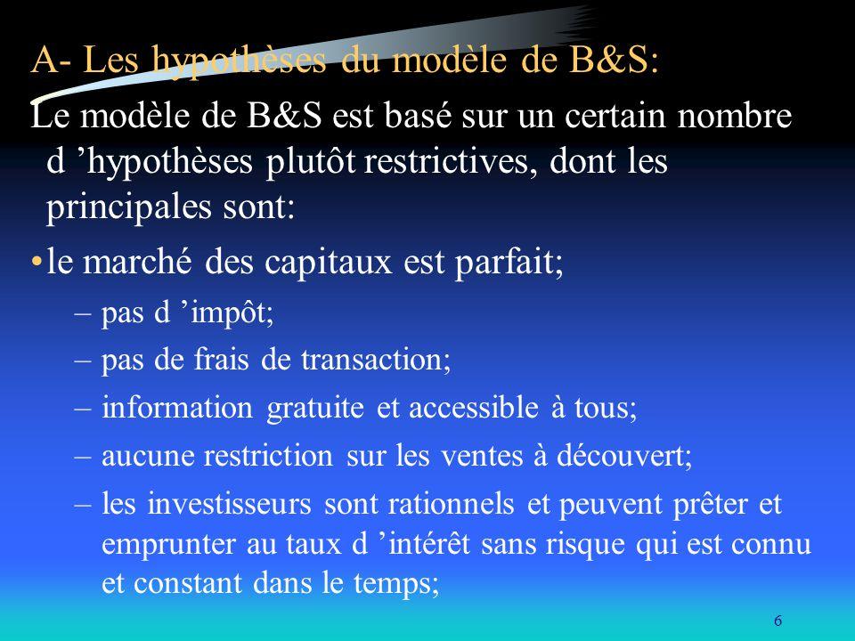 6 A- Les hypothèses du modèle de B&S: Le modèle de B&S est basé sur un certain nombre d hypothèses plutôt restrictives, dont les principales sont: le