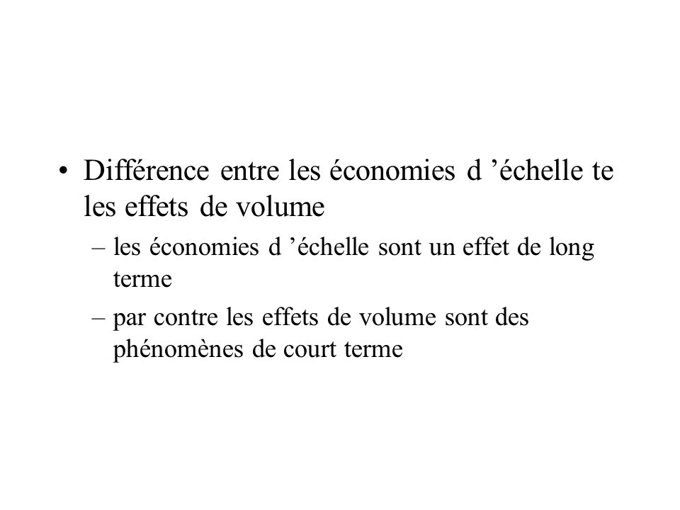 Différence entre les économies d échelle te les effets de volume –les économies d échelle sont un effet de long terme –par contre les effets de volume sont des phénomènes de court terme