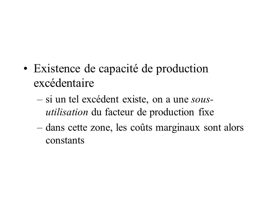 Existence de capacité de production excédentaire –si un tel excédent existe, on a une sous- utilisation du facteur de production fixe –dans cette zone, les coûts marginaux sont alors constants