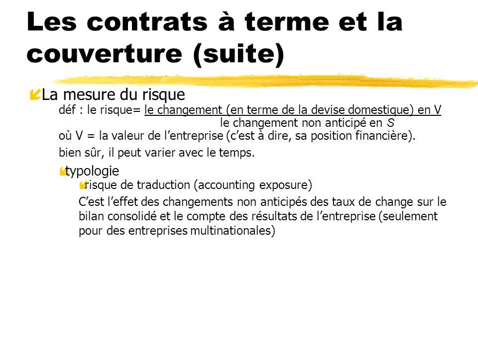 Les contrats à terme et la couverture (suite) í La mesure du risque déf : le risque= le changement (en terme de la devise domestique) en V le changeme