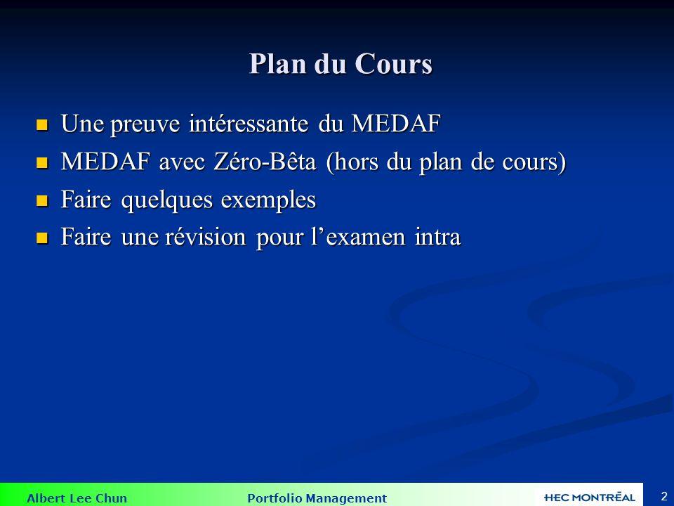 Albert Lee Chun Portfolio Management 2 Plan du Cours Plan du Cours Une preuve intéressante du MEDAF Une preuve intéressante du MEDAF MEDAF avec Zéro-Bêta (hors du plan de cours) MEDAF avec Zéro-Bêta (hors du plan de cours) Faire quelques exemples Faire quelques exemples Faire une révision pour lexamen intra Faire une révision pour lexamen intra