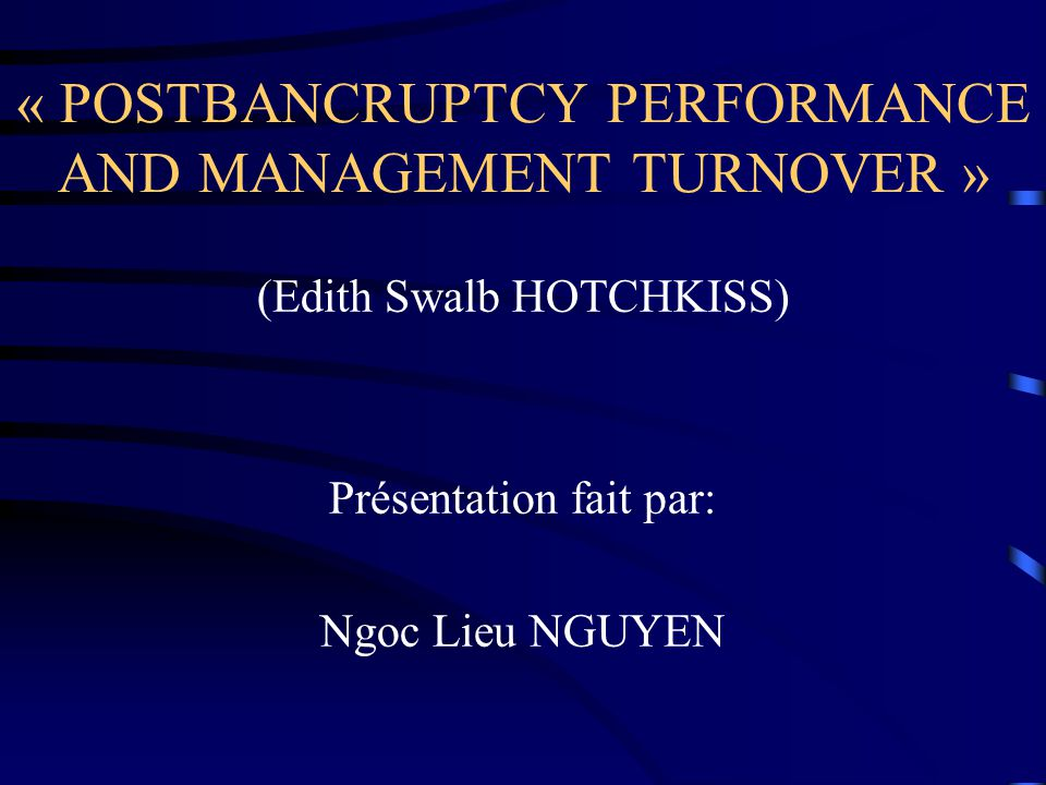 « POSTBANCRUPTCY PERFORMANCE AND MANAGEMENT TURNOVER » (Edith Swalb HOTCHKISS) Présentation fait par: Ngoc Lieu NGUYEN