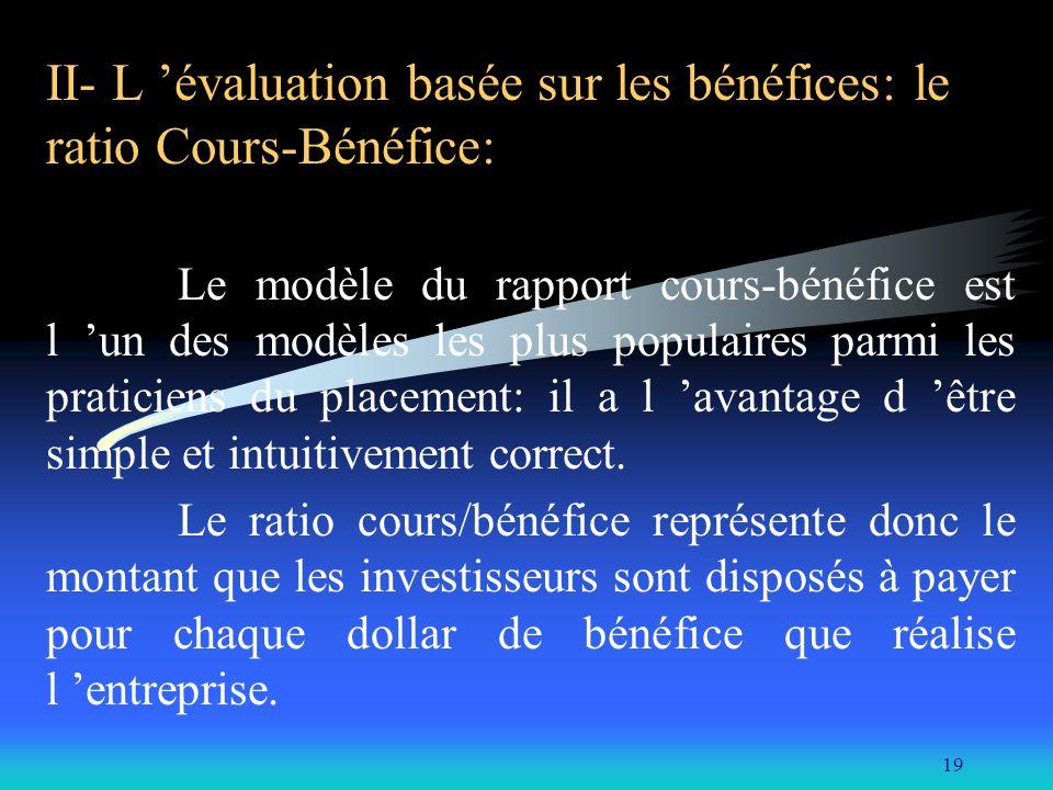 19 II- L évaluation basée sur les bénéfices: le ratio Cours-Bénéfice: Le modèle du rapport cours-bénéfice est l un des modèles les plus populaires par