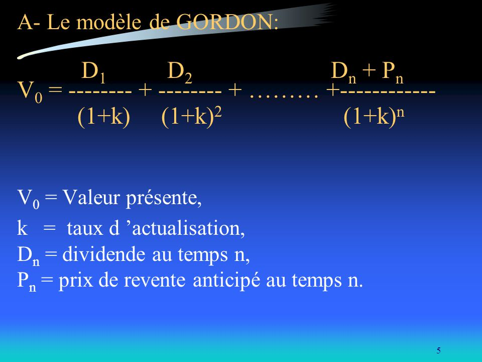 5 A- Le modèle de GORDON: D 1 D 2 D n + P n V 0 = -------- + -------- + ……… +------------ (1+k) (1+k) 2 (1+k) n V 0 = Valeur présente, k = taux d actu