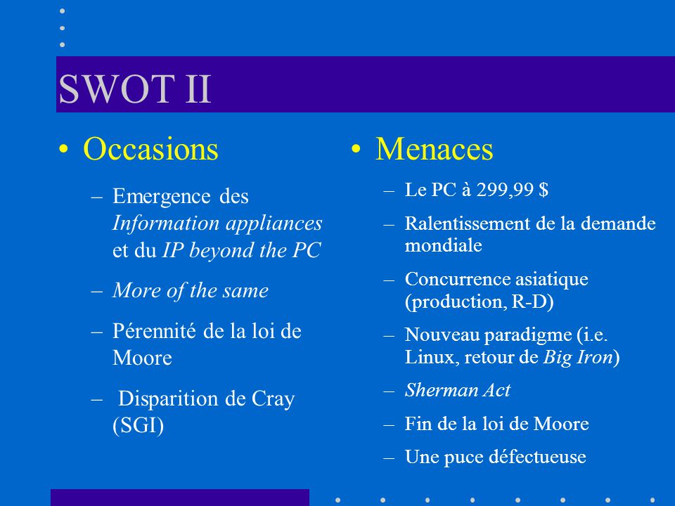 SWOT II Occasions –Emergence des Information appliances et du IP beyond the PC –More of the same –Pérennité de la loi de Moore – Disparition de Cray (