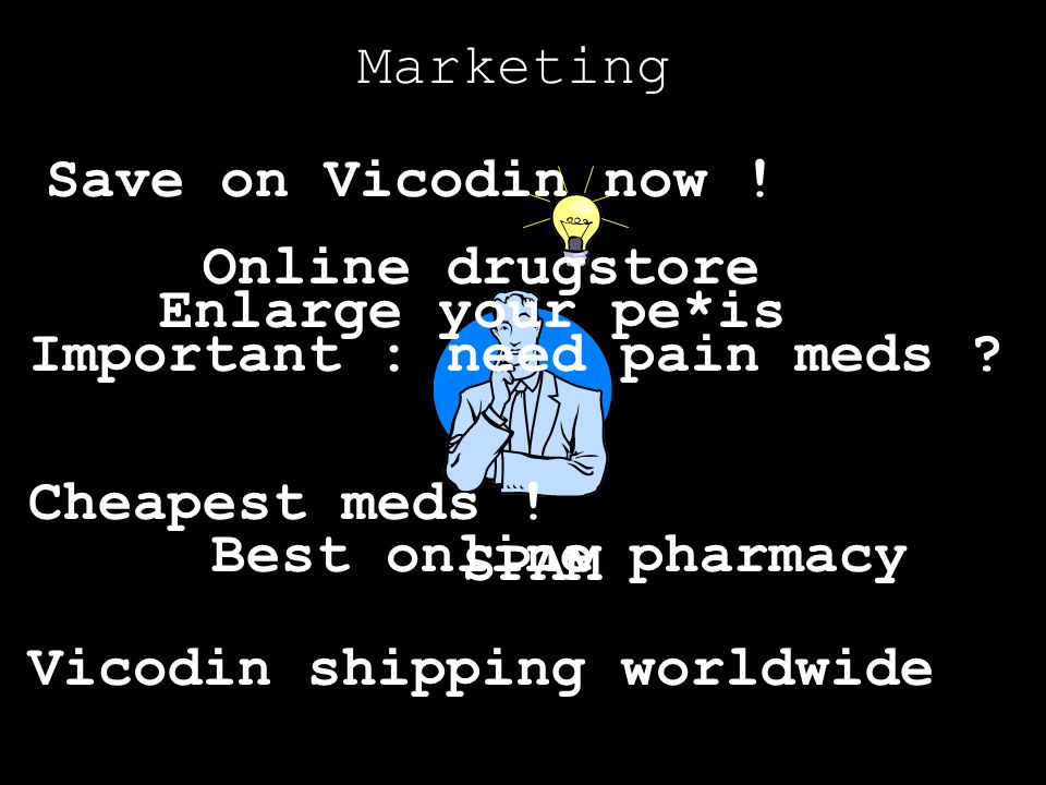 Marketing SPAM Save on Vicodin now ! Important : need pain meds ? Cheapest meds ! Vicodin shipping worldwide Best online pharmacy Online drugstore Enl