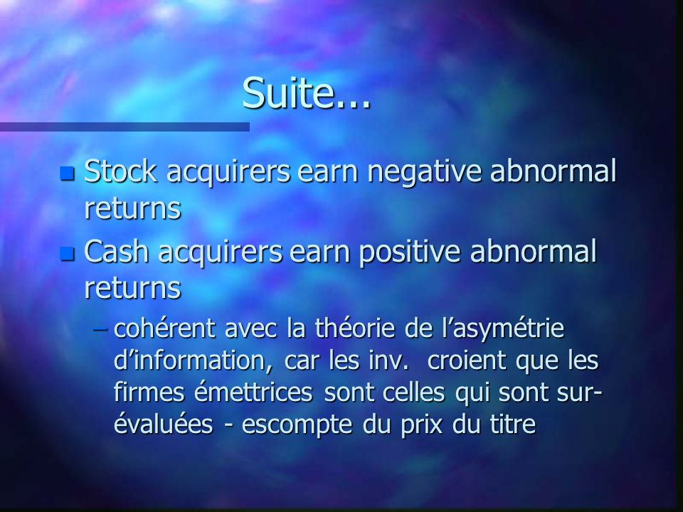 Suite... n Stock acquirers earn negative abnormal returns n Cash acquirers earn positive abnormal returns –cohérent avec la théorie de lasymétrie dinf