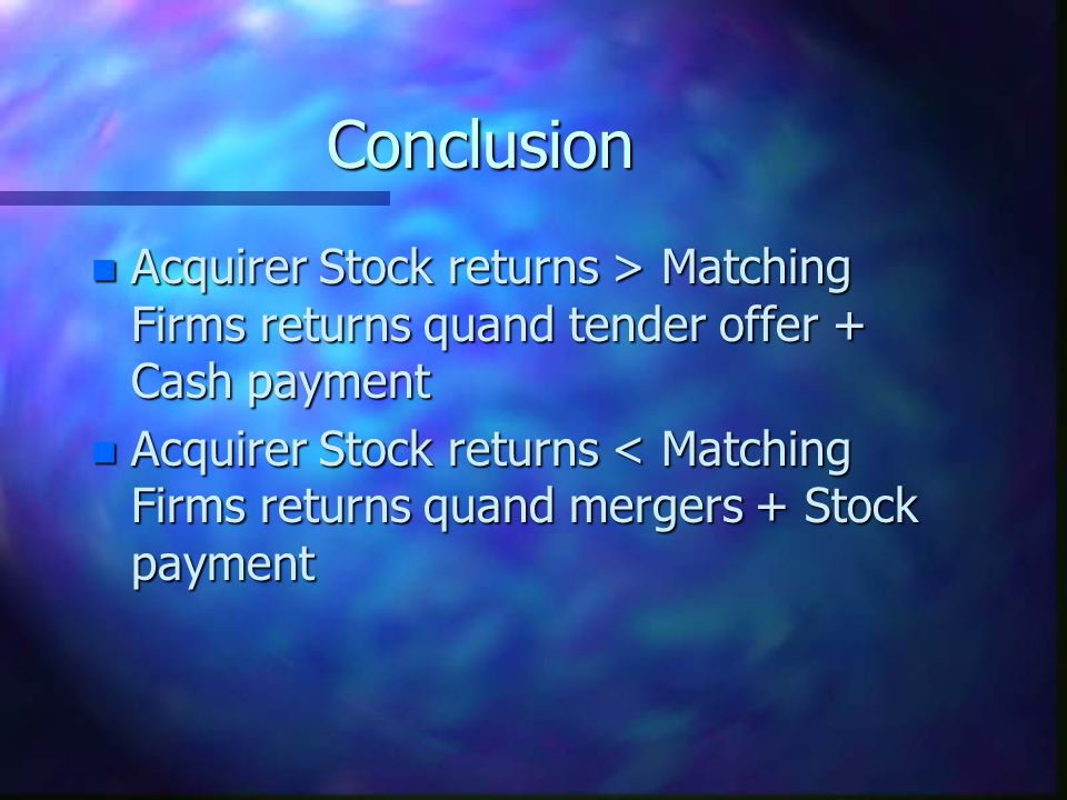 Conclusion n Acquirer Stock returns > Matching Firms returns quand tender offer + Cash payment n Acquirer Stock returns < Matching Firms returns quand