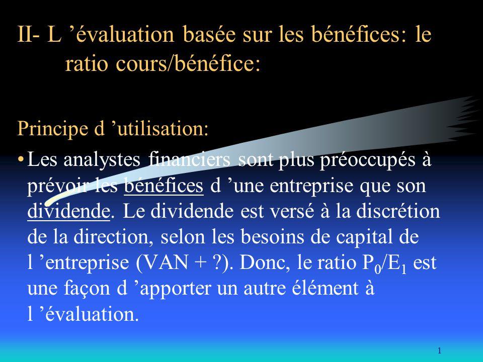 1 II- L évaluation basée sur les bénéfices: le ratio cours/bénéfice: Principe d utilisation: Les analystes financiers sont plus préoccupés à prévoir l