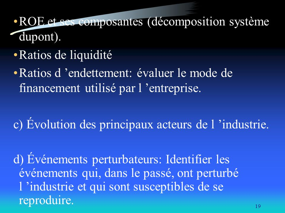 19 ROE et ses composantes (décomposition système dupont). Ratios de liquidité Ratios d endettement: évaluer le mode de financement utilisé par l entre
