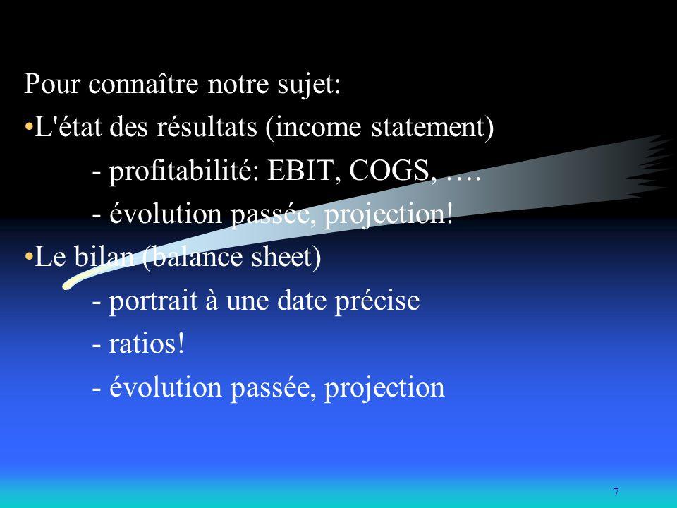 7 Pour connaître notre sujet: L'état des résultats (income statement) - profitabilité: EBIT, COGS, …. - évolution passée, projection! Le bilan (balanc