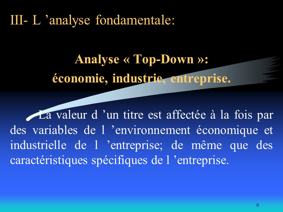 9 III- L analyse fondamentale: Analyse « Top-Down »: économie, industrie, entreprise. La valeur d un titre est affectée à la fois par des variables de