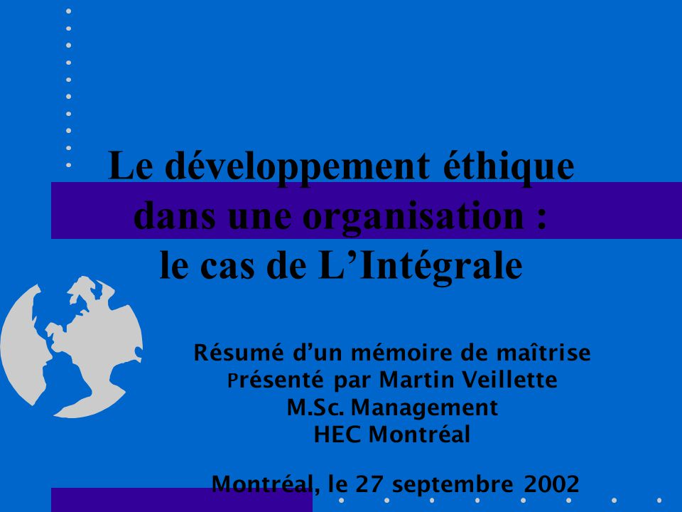 Le développement éthique dans une organisation : le cas de LIntégrale Résumé dun mémoire de maîtrise P résenté par Martin Veillette M.Sc. Management H
