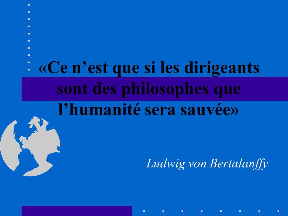 «Ce nest que si les dirigeants sont des philosophes que lhumanité sera sauvée» Ludwig von Bertalanffy