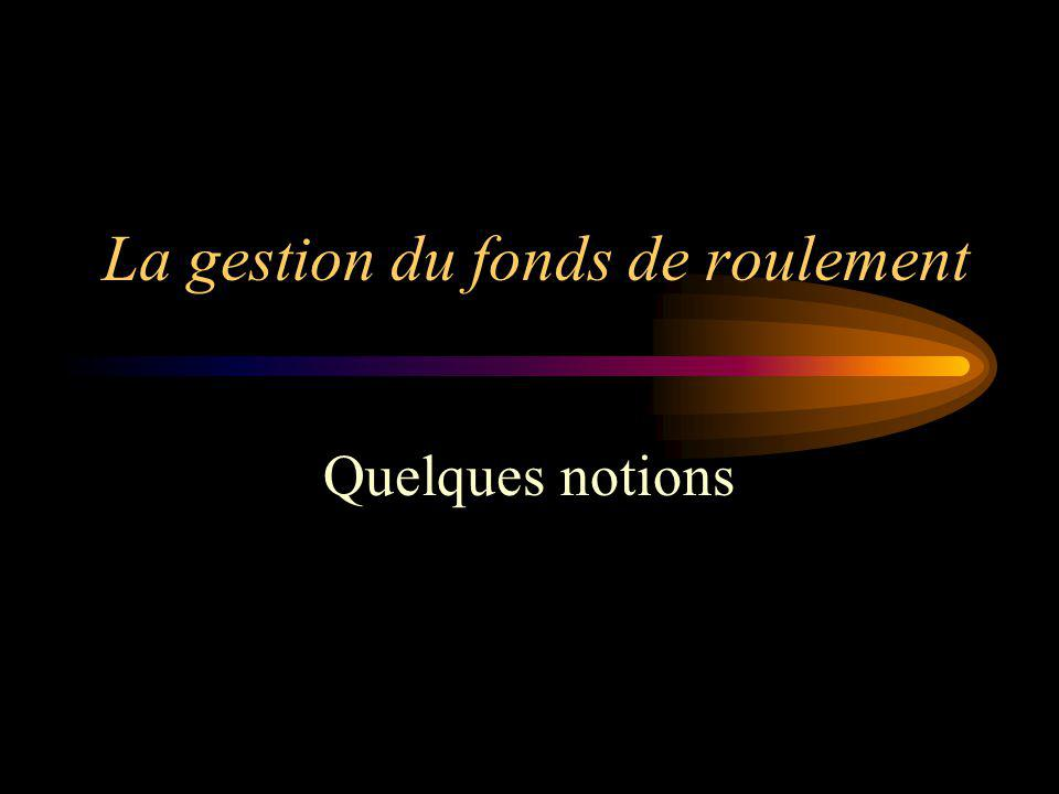 La gestion du fonds de roulement Quelques notions