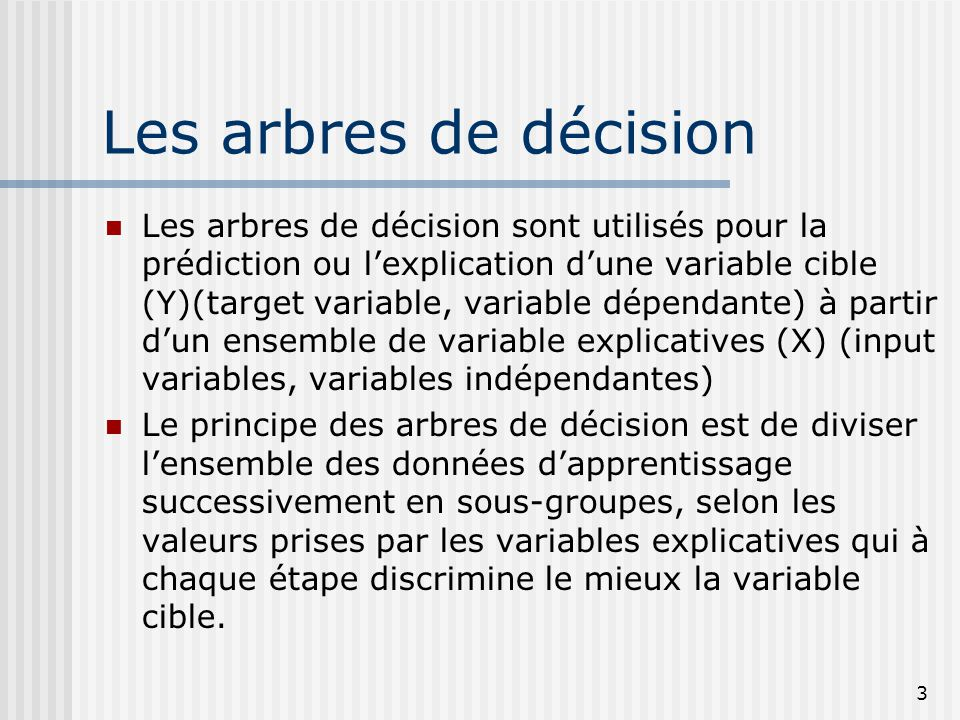 3 Les arbres de décision Les arbres de décision sont utilisés pour la prédiction ou lexplication dune variable cible (Y)(target variable, variable dép