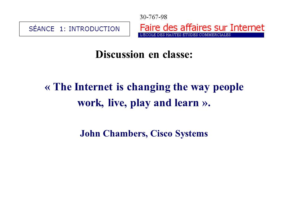 Discussion en classe: « The Internet is changing the way people work, live, play and learn ». John Chambers, Cisco Systems SÉANCE 1: INTRODUCTION
