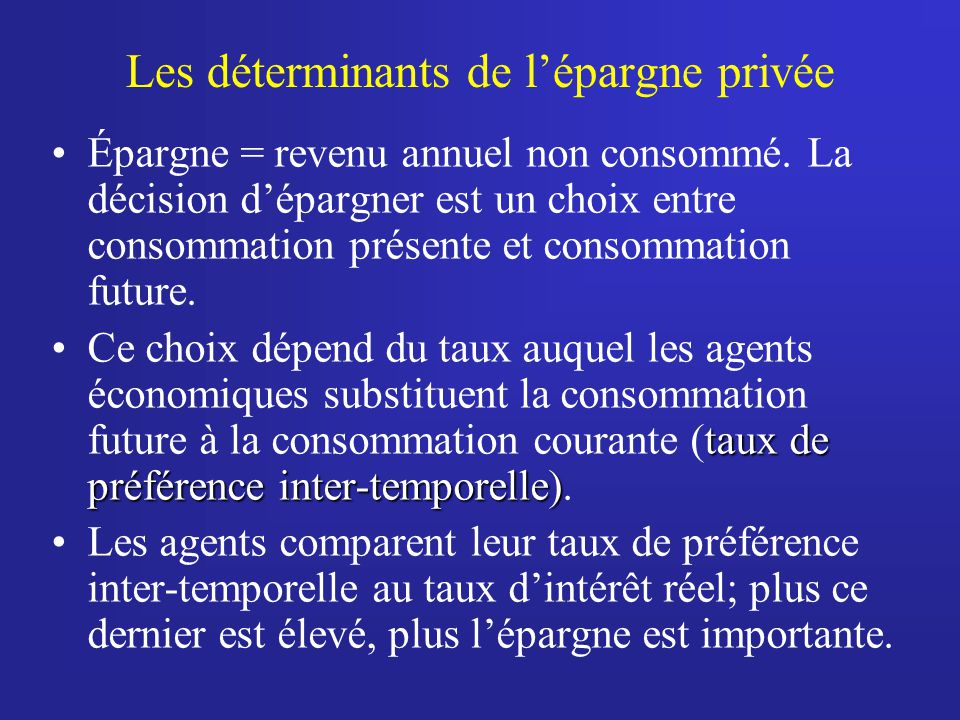 Les déterminants de lépargne privée Épargne = revenu annuel non consommé. La décision dépargner est un choix entre consommation présente et consommati