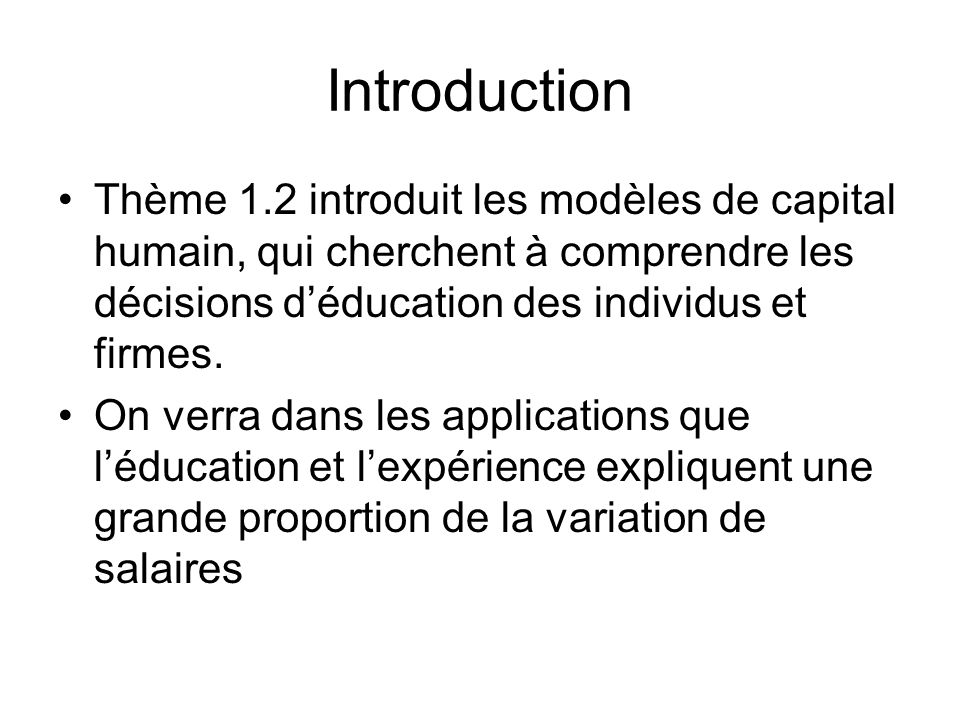 Introduction Thème 1.2 introduit les modèles de capital humain, qui cherchent à comprendre les décisions déducation des individus et firmes. On verra