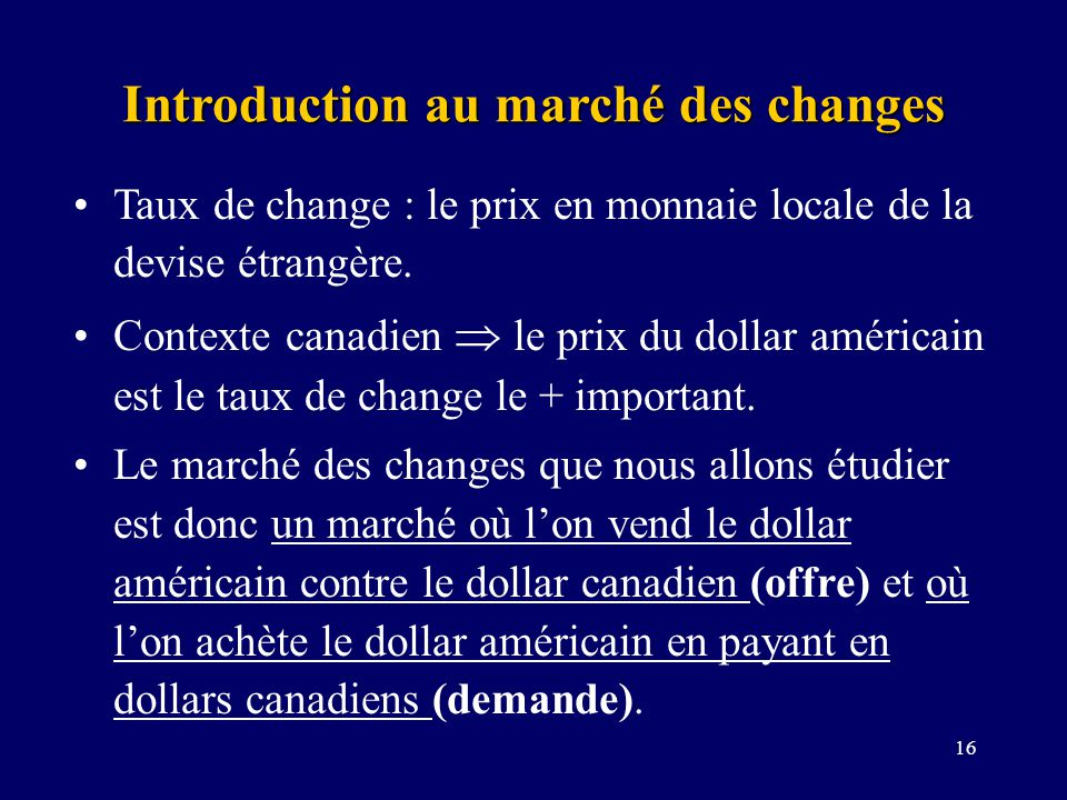 16 Introduction au marché des changes Taux de change : le prix en monnaie locale de la devise étrangère. Contexte canadien le prix du dollar américain